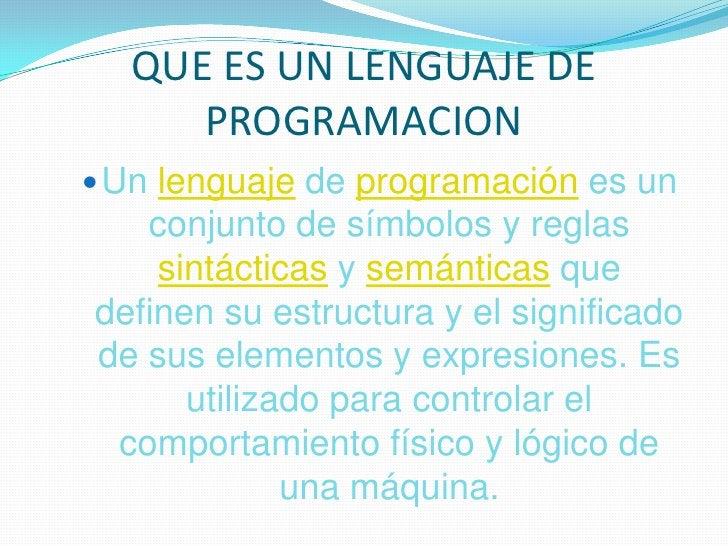 QUE ES UN LENGUAJE DE PROGRAMACION<br />Unlenguajede programación es un conjunto de símbolos y reglas sintácticas y semánt...