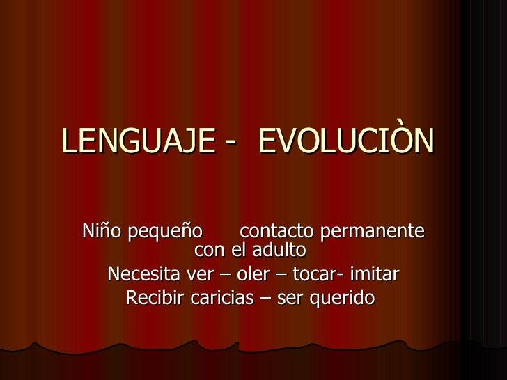 LENGUAJE -  EVOLUCIÒN  Niño pequeño  contacto permanente con el adulto  Necesita ver – oler – tocar- imitar Recibir carici...