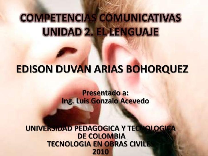 COMPETENCIAS COMUNICATIVASUNIDAD 2. EL LENGUAJE<br />EDISON DUVAN ARIAS BOHORQUEZ<br />Presentado a:<br />Ing. Luis Gonzal...