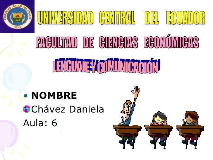 <ul><li>NOMBRE  </li></ul><ul><li>Chávez Daniela </li></ul><ul><li>Aula: 6 </li></ul>UNIVERSIDAD  CENTRAL  DEL  ECUADOR FA...