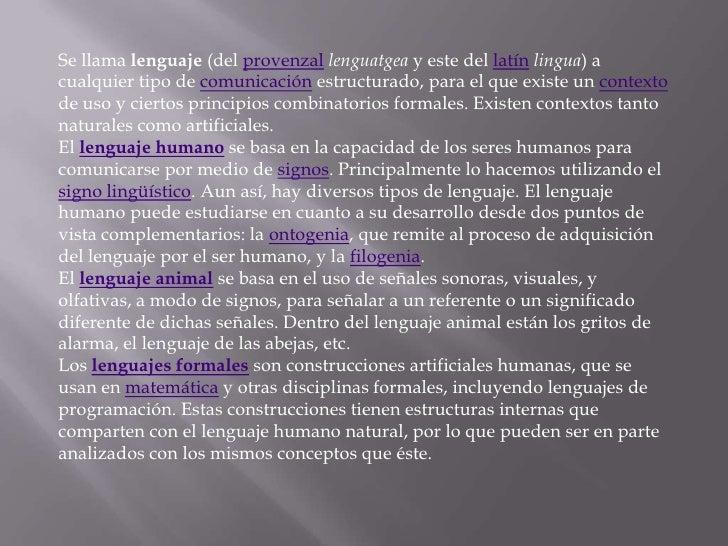 Se llama lenguaje (del provenzal lenguatgea y este del latín lingua) acualquier tipo de comunicación estructurado, para el...