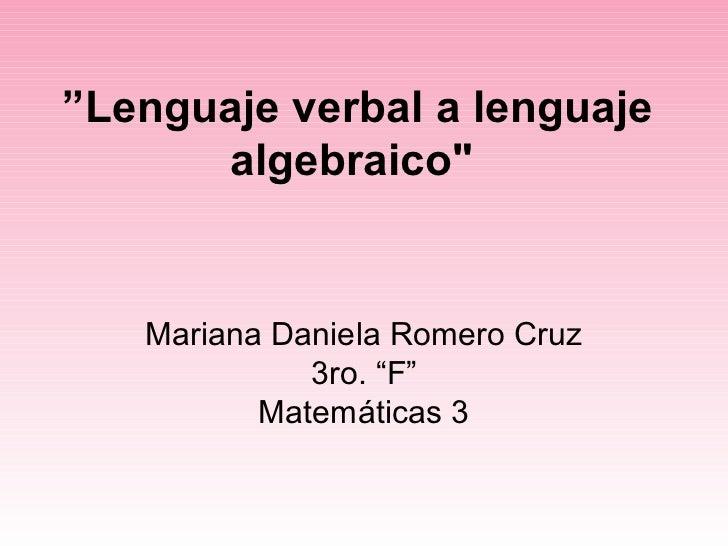 """Lenguaje verbal a lenguaje      algebraico""   Mariana Daniela Romero Cruz             3ro. ""F""          Matemáticas 3"