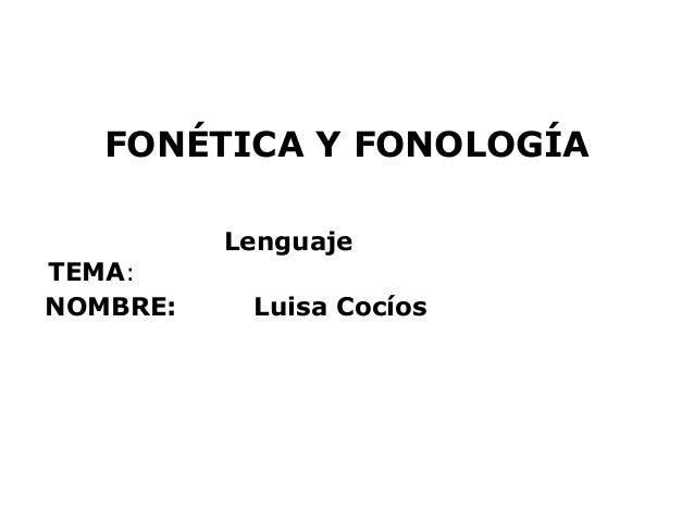 FONÉTICA Y FONOLOGÍA          LenguajeTEMA:NOMBRE:    Luisa Cocíos