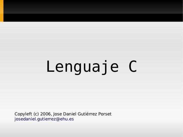 Lenguaje C  Copyleft (c) 2006, Jose Daniel Gutiérrez Porset josedaniel.gutierrez@ehu.es