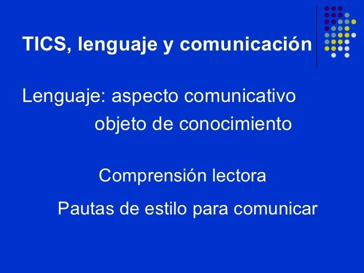 TICS, lenguaje y comunicación <ul><li>Lenguaje: aspecto comunicativo </li></ul><ul><li>objeto de conocimiento </li></ul>Co...