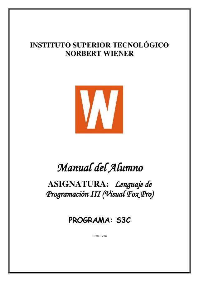 INSTITUTO SUPERIOR TECNOLÓGICO NORBERT WIENER Manual del Alumno ASIGNATURA: Lenguaje de Programación III (Visual Fox Pro) ...