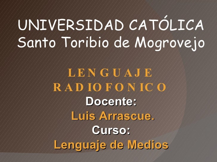 UNIVERSIDAD CATÓLICA Santo Toribio de Mogrovejo LENGUAJE RADIOFONICO Docente: Luis Arrascue. Curso: Lenguaje de Medios