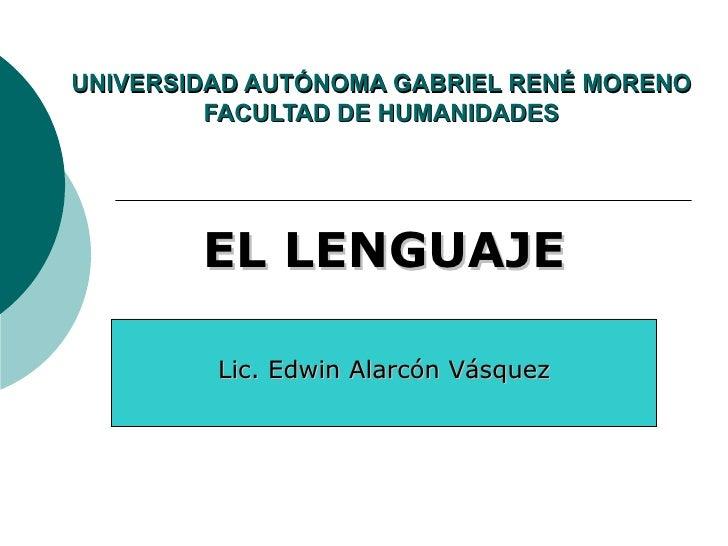 UNIVERSIDAD AUTÓNOMA GABRIEL RENÉ MORENO          FACULTAD DE HUMANIDADES             EL LENGUAJE           Lic. Edwin Ala...