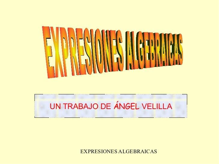 EXPRESIONES ALGEBRAICAS  UN TRABAJO DE  ÁNGEL  VELILLA