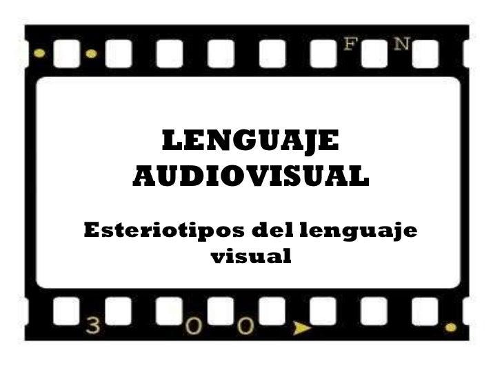 LENGUAJE AUDIOVISUAL Esteriotipos del lenguaje visual