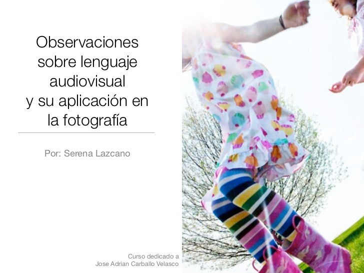 Observaciones  sobre lenguaje    audiovisualy su aplicación en   la fotografía  Por: Serena Lazcano                       ...
