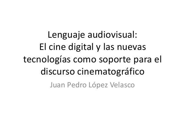 Lenguaje audiovisual:El cine digital y las nuevastecnologías como soporte para eldiscurso cinematográficoJuan Pedro López ...