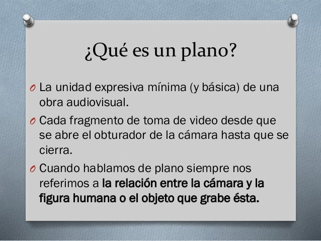¿Qué es un plano? O La unidad expresiva mínima (y básica) de una  obra audiovisual. O Cada fragmento de toma de video desd...
