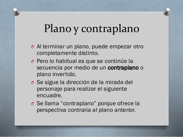 Plano y contraplano O Al terminar un plano, puede empezar otro  completamente distinto. O Pero lo habitual es que se conti...
