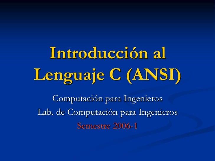 Introducción al Lenguaje C (ANSI)<br />Computación para Ingenieros<br />Lab. de Computación para Ingenieros<br />Semestre ...