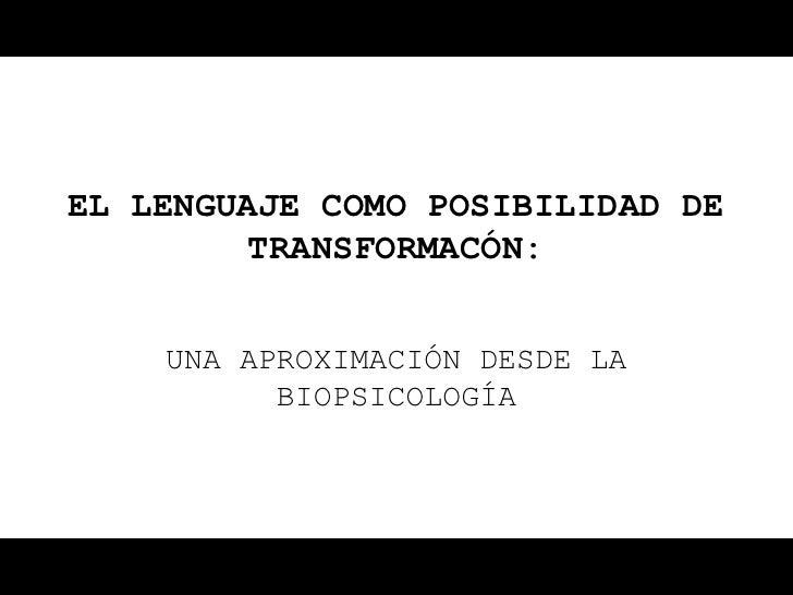 EL LENGUAJE COMO POSIBILIDAD DE         TRANSFORMACÓN:    UNA APROXIMACIÓN DESDE LA          BIOPSICOLOGÍA
