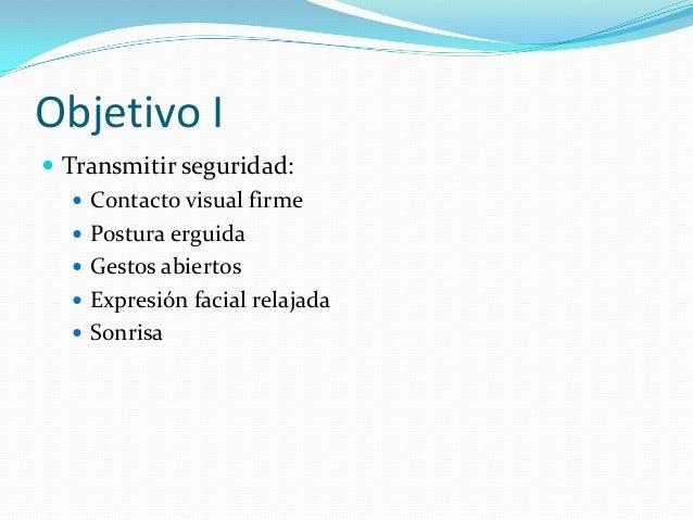 Objetivo II  Trasmitir simpatía  Sonreír  Asentir  Apretón de manos afectuoso  Contacto visual dulcificado  Mirar de...