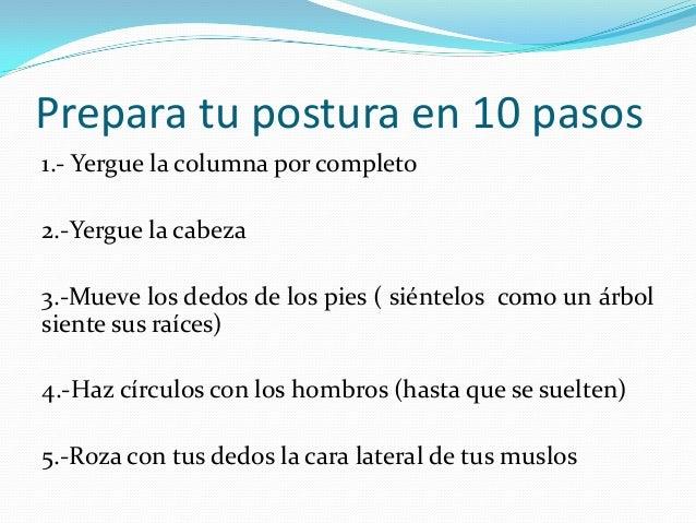Prepara tu postura en 10 pasos 6.-Empuja tu cintura hacia adelante (para rectificar tu columna) 7.-Respira hondo 8.-Encoje...