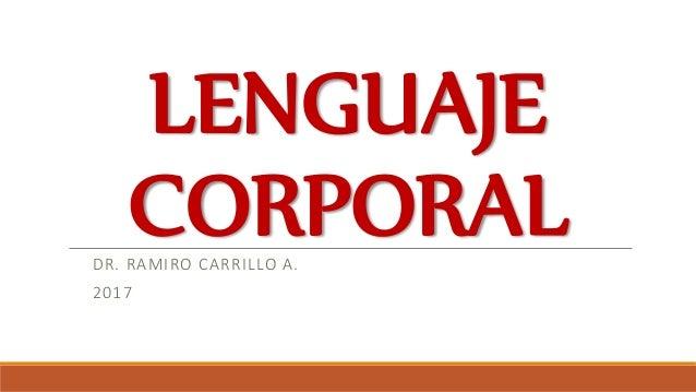 LENGUAJE CORPORALDR. RAMIRO CARRILLO A. 2017