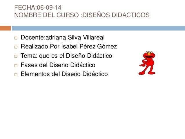 FECHA:06-09-14  NOMBRE DEL CURSO :DISEÑOS DIDACTICOS   Docente:adriana Silva Villareal   Realizado Por Isabel Pérez Góme...