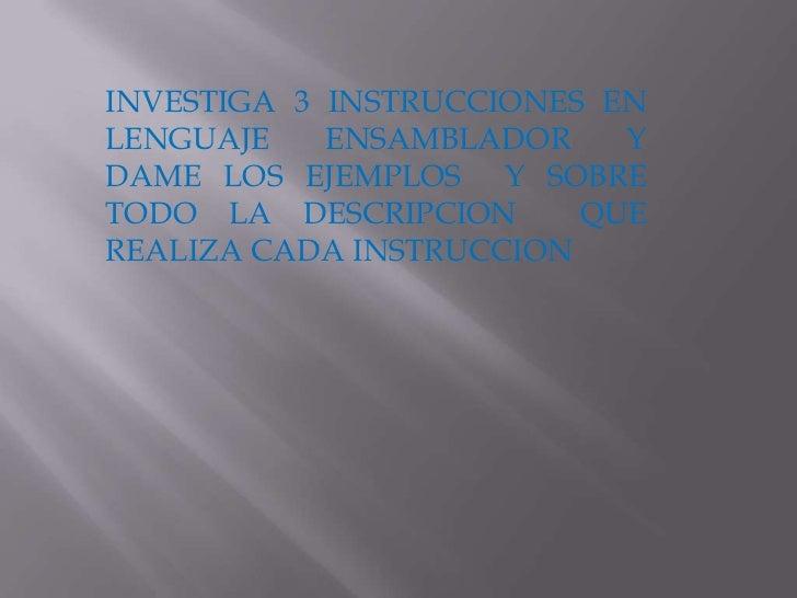 INVESTIGA 3 INSTRUCCIONES EN LENGUAJE ENSAMBLADOR Y DAME LOS EJEMPLOS  Y SOBRE TODO LA DESCRIPCION  QUE REALIZA CADA INSTR...