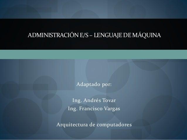 Adaptado por: Ing. Andrés Tovar Ing. Francisco Vargas Arquitectura de computadores ADMINISTRACIÓN E/S – LENGUAJEDE MÁQUINA