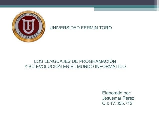 LOS LENGUAJES DE PROGRAMACIÓN Y SU EVOLUCIÓN EN EL MUNDO INFORMÁTICO UNIVERSIDAD FERMIN TORO Elaborado por: Jesusmar Pérez...