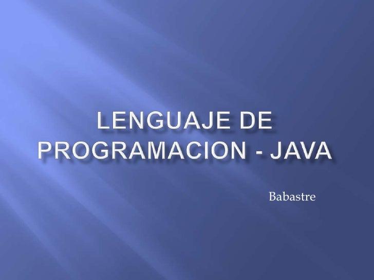 LENGUAJE DE PROGRAMACION - JAVA<br />Babastre<br />