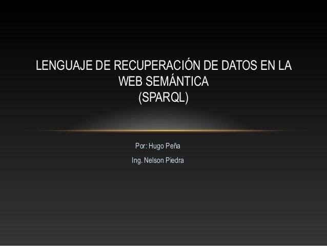 Por: Hugo Peña Ing. Nelson Piedra LENGUAJE DE RECUPERACIÓN DE DATOS EN LA WEB SEMÁNTICA (SPARQL)