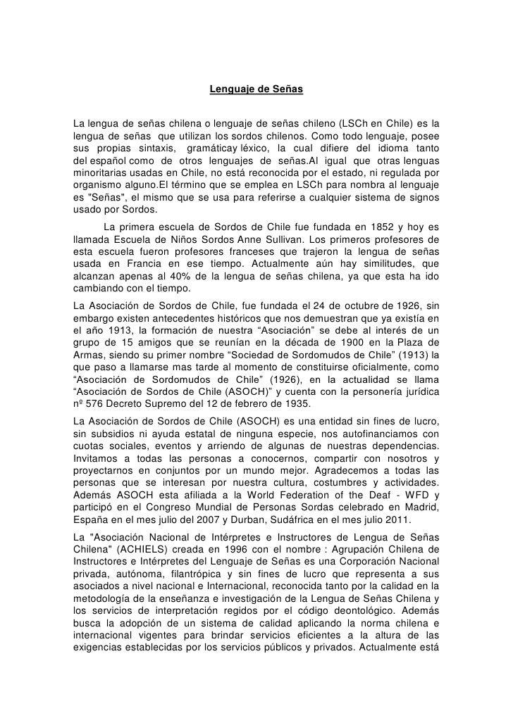 Lenguaje de SeñasLa lengua de señas chilena o lenguaje de señas chileno (LSCh en Chile) es lalengua de señas que utilizan ...