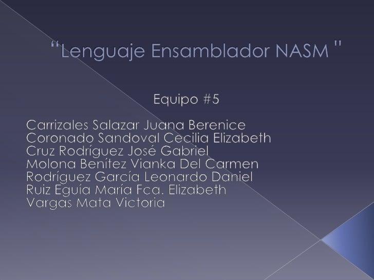 """""""Lenguaje Ensamblador NASM """"<br />Equipo #5<br />Carrizales Salazar Juana Berenice <br />Coronado Sandoval Cecilia Elizabe..."""