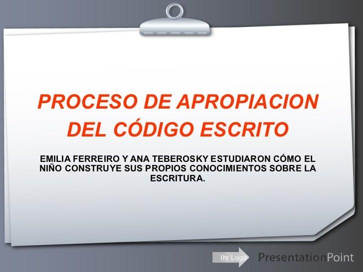 PROCESO DE APROPIACION DEL CÓDIGO ESCRITO EMILIA FERREIRO Y ANA TEBEROSKY ESTUDIARON CÓMO EL NIÑO CONSTRUYE SUS PROPIOS CO...