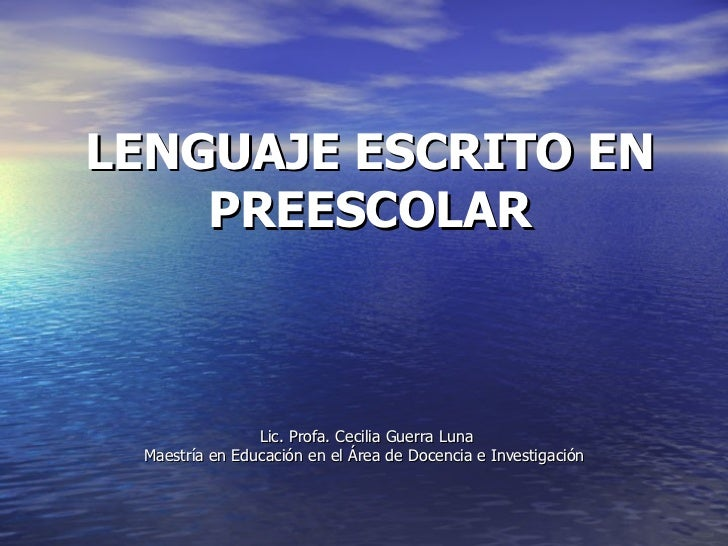 LENGUAJE ESCRITO EN PREESCOLAR Lic. Profa. Cecilia Guerra Luna Maestría en Educación en el Área de Docencia e Investigación