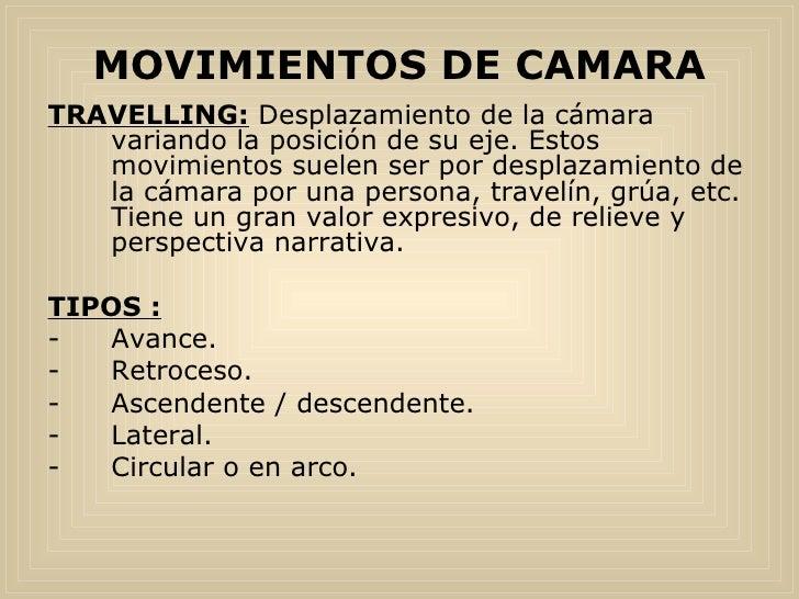 MOVIMIENTOS DE CAMARA <ul><li>TRAVELLING:  Desplazamiento de la cámara variando la posición de su eje. Estos movimientos s...