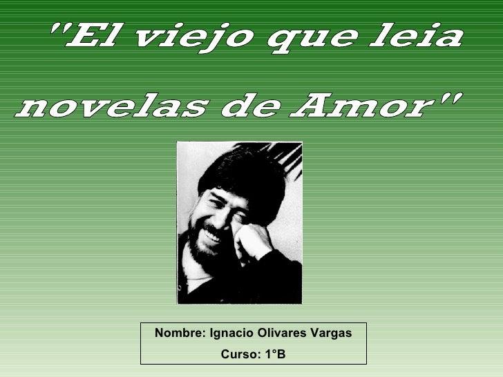 """""""El viejo que leia  novelas de Amor"""" Nombre: Ignacio Olivares Vargas Curso: 1°B"""