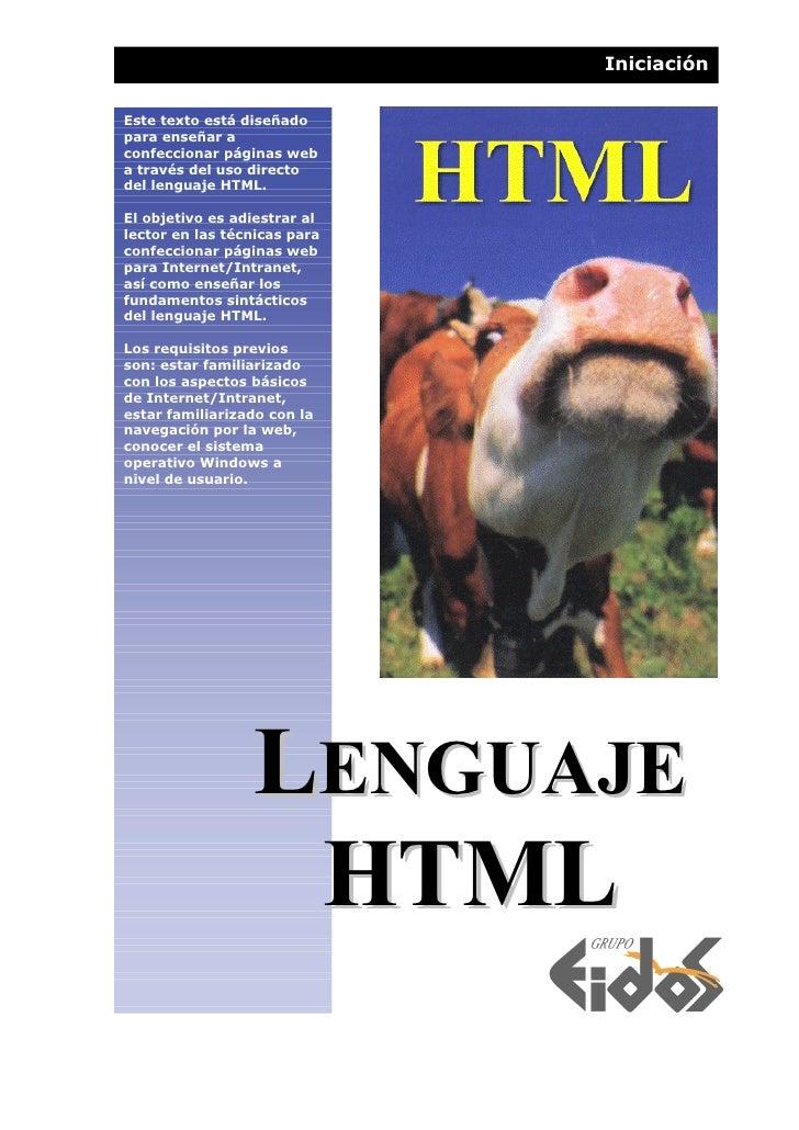 Iniciación  Este texto está diseñado para enseñar a confeccionar páginas web a través del uso directo del lenguaje HTML.  ...