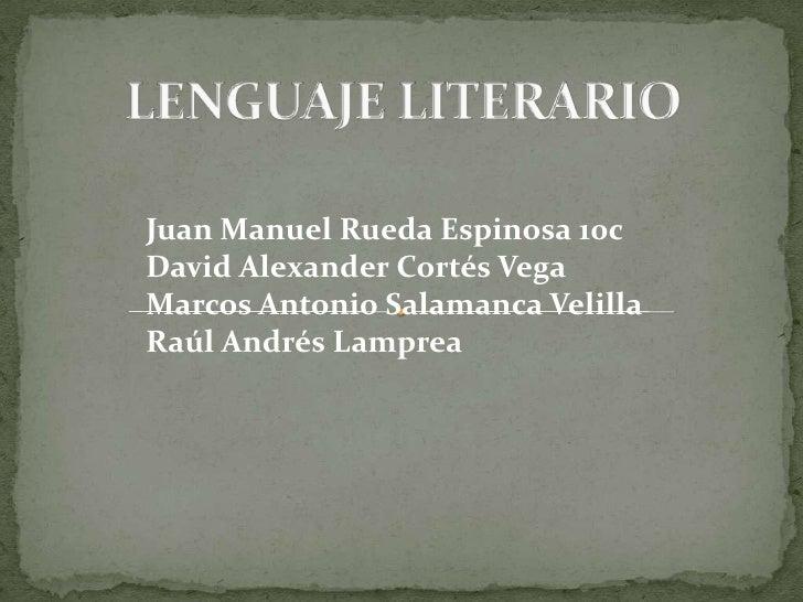 LENGUAJE LITERARIO<br />Juan Manuel Rueda Espinosa 10c<br />David Alexander Cortés Vega<br />Marcos Antonio Salamanca Veli...