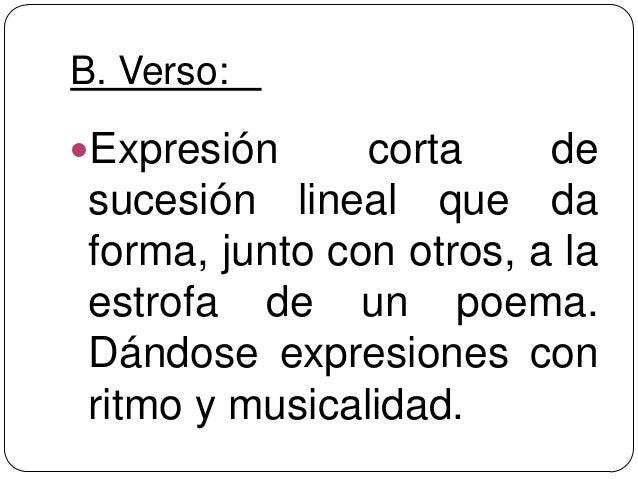 B. Verso:Expresión      corta     de sucesión lineal que da forma, junto con otros, a la estrofa de un poema. Dándose exp...