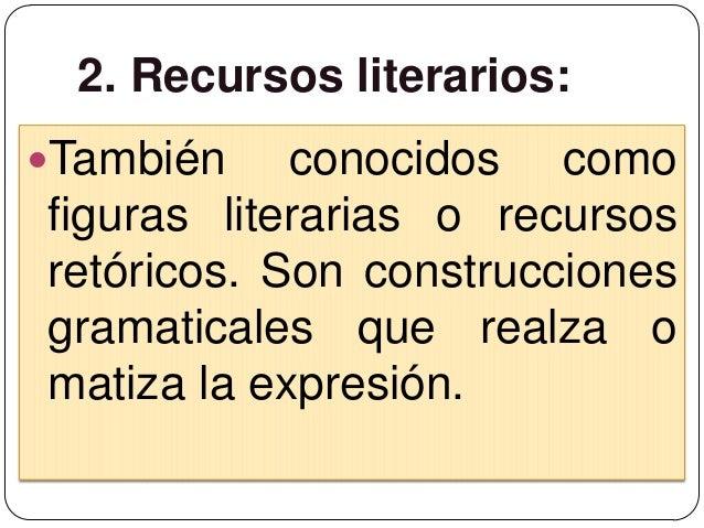 2. Recursos literarios:También    conocidos comofiguras literarias o recursosretóricos. Son construccionesgramaticales qu...