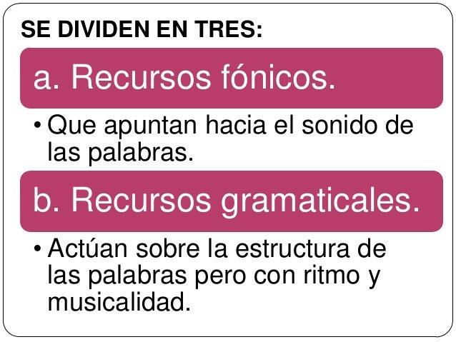 SE DIVIDEN EN TRES:a. Recursos fónicos.• Que apuntan hacia el sonido de  las palabras.b. Recursos gramaticales.• Actúan so...