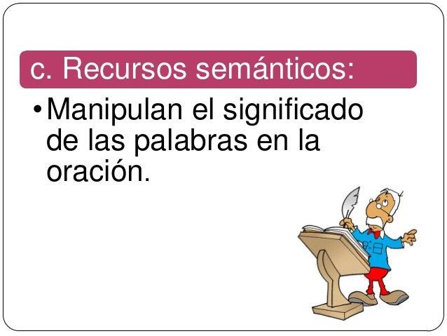 c. Recursos semánticos:• Manipulan el significado  de las palabras en la  oración.