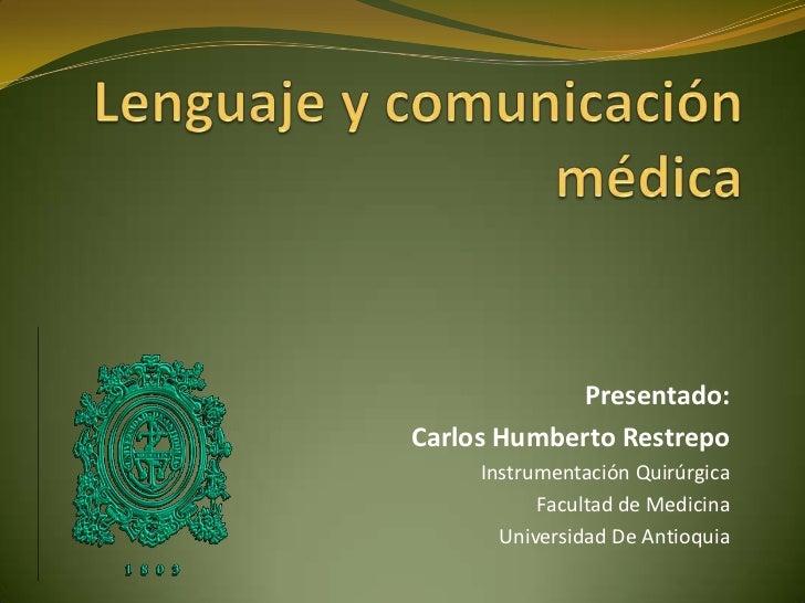 Lenguaje y comunicación médica<br /> Presentado:  <br />Carlos Humberto Restrepo<br />Instrumentación Quirúrgica<br />Facu...