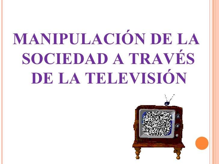 MANIPULACIÓN DE LA  SOCIEDAD A TRAVÉS DE LA TELEVISIÓN