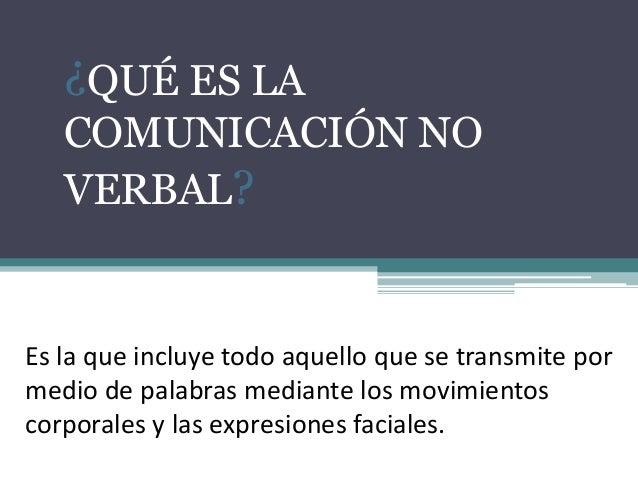 ¿QUÉ ES LA COMUNICACIÓN NO VERBAL? Es la que incluye todo aquello que se transmite por medio de palabras mediante los movi...