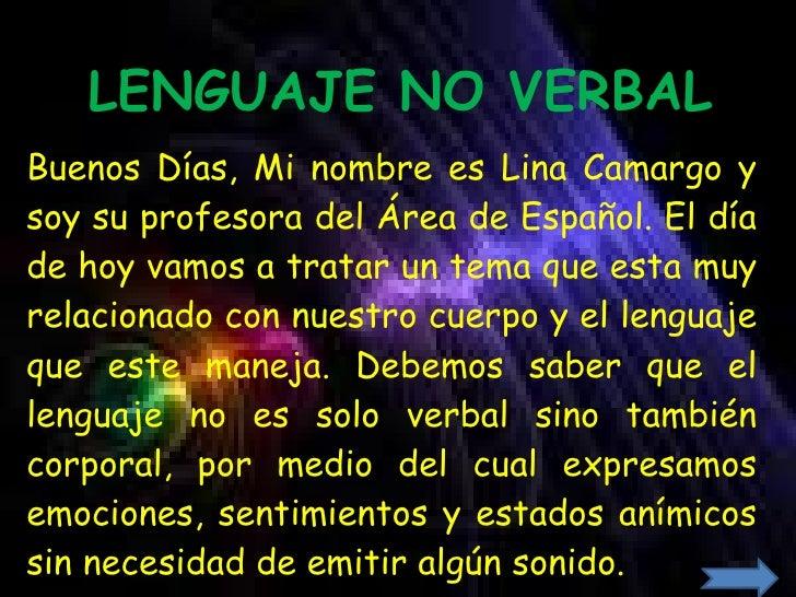 LENGUAJE NO VERBAL Buenos Días, Mi nombre es Lina Camargo y soy su profesora del Área de Español. El día de hoy vamos a tr...