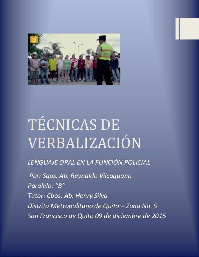 "TÉCNICAS DE VERBALIZACIÓN LENGUAJE ORAL EN LA FUNCIÓN POLICIAL Por: Sgos. Ab. Reynaldo Vilcaguano Paralelo: ""B"" Tutor: Cbo..."