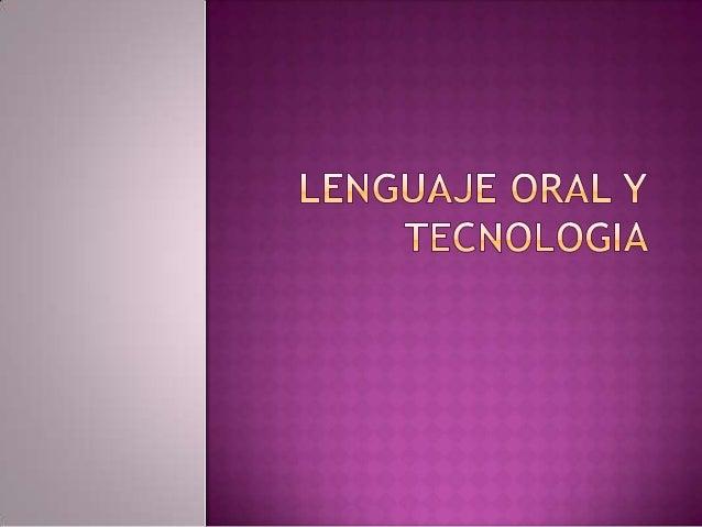  E lenguaje oral, fue laprimera tecnologíaempleada por el hombre. La comunición oralempieza por la imitaciónde los sonid...