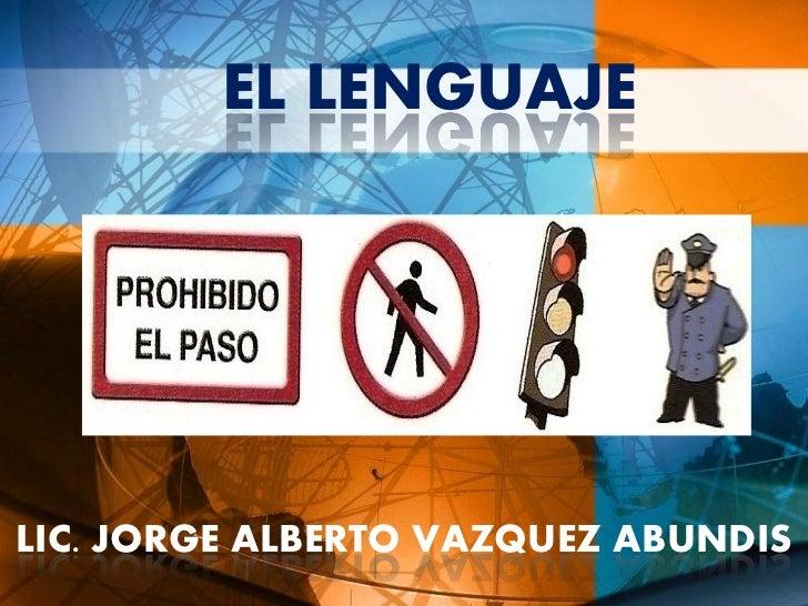 EL LENGUAJE     LIC. JORGE ALBERTO VAZQUEZ ABUNDIS