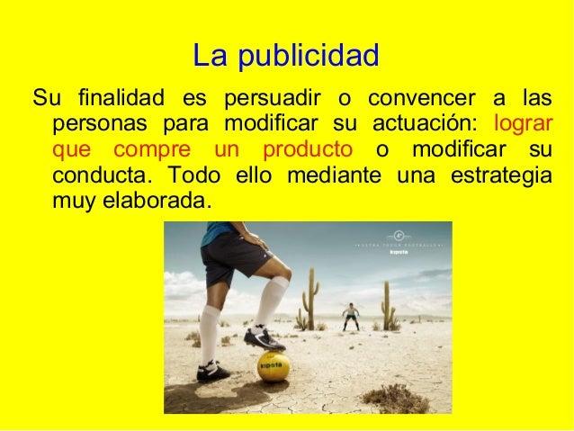 La publicidad Su finalidad es persuadir o convencer a las personas para modificar su actuación: lograr que compre un produ...