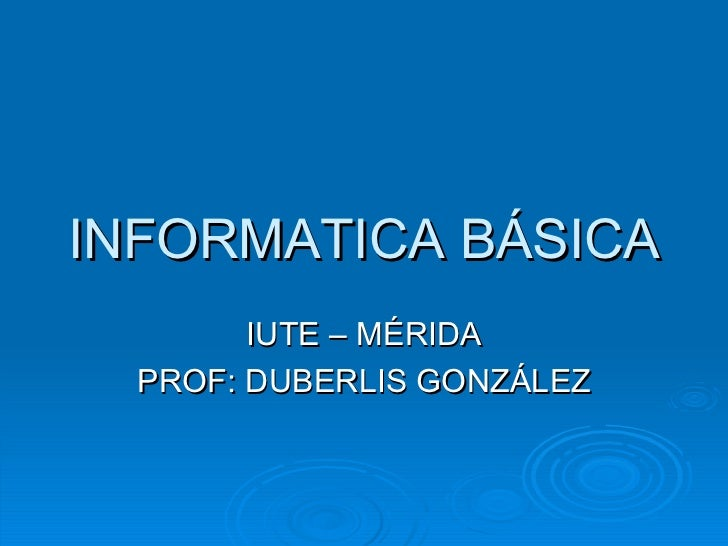 INFORMATICA BÁSICA IUTE – MÉRIDA PROF: DUBERLIS GONZÁLEZ